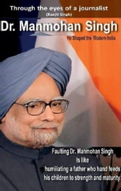 Dr. Manmohan Singh: He Shaped the Modern India