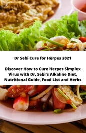 Dr Sebi Cure for Herpes 2021 Discover How to Cure Herpes Simplex Virus with Dr. Sebi s Alkaline Diet, Nutritional Guide, Food List and Herbs