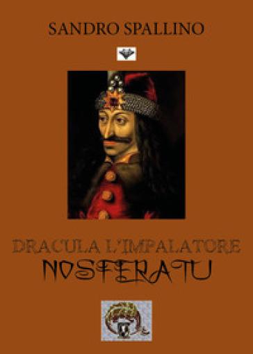Dracula l'impalatore. Nosferatu - Sandro Spallino |
