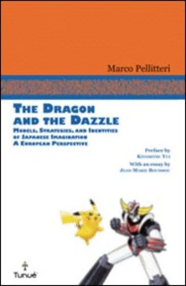 Dragon and the Dazzle. Models, stradegies, and identities of japanese imagination. A European perspective (The) - Marco Pellitteri pdf epub