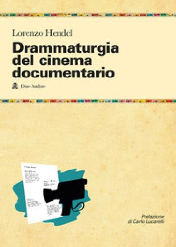 Drammaturgia del cinema documentario. Strutture narrative ed esperienze produttive per raccontare la realtà - Lorenzo Hendel  