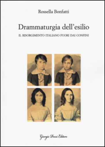 Drammaturgia dell'esilio. Il Risorgimento italiano fuori dai confini - Rossella Bonfatti | Rochesterscifianimecon.com