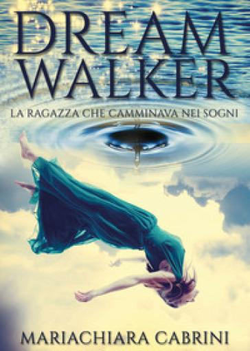 Dreamwalker. La ragazza che camminava nei sogni - Mariachiara Cabrini | Kritjur.org