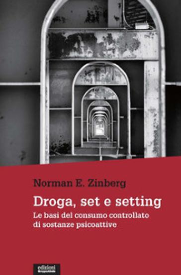 Droga, set e setting. Le basi del consumo controllato di sostanze psicoattive - Norman E. Zinberg |