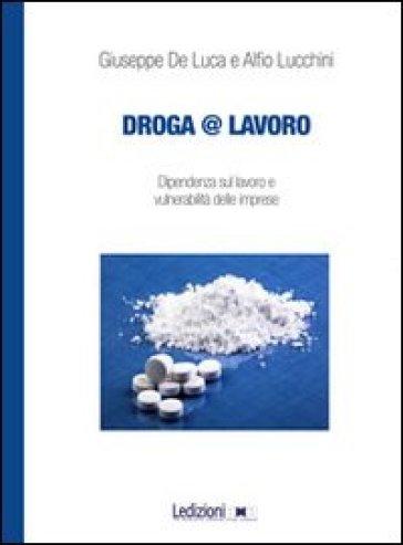 Droga&lavoro. Dipendenza sul lavoro e vulnerabilità delle imprese - Giuseppe De Luca |