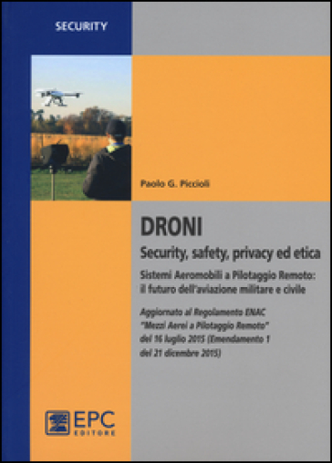 Droni. Security, safety, privacy ed etica. Sistemi aeromobili a pilotaggio remoto: il futuro dell'aviazione militare e civile
