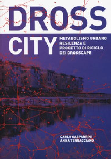 Dross City. Metabolismo urbano e progetto di riciclo dei drosscape - Carlo Gasparrini pdf epub