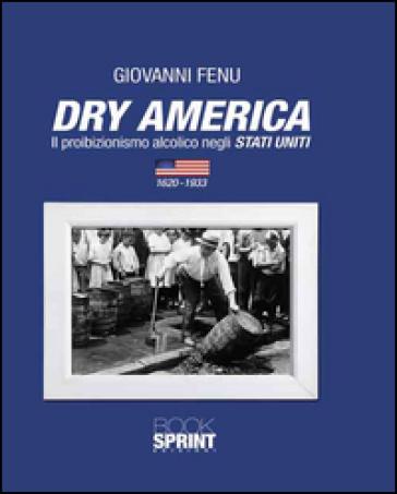 Dry America. Il proibizionismo alcolico negli Stati Uniti (1620-1933) - Giovanni Fenu |