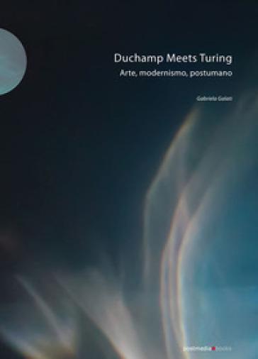 Duchamp meets Turing. Arte, modernismo, postumano. Ediz. illustrata - Gabriela Galati |