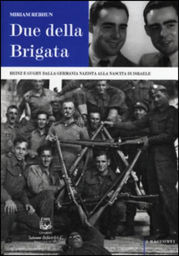 Due della Brigata. Heinz e Gughy dalla Germania nazista alla nascita di Israele - Miriam Rebhun |