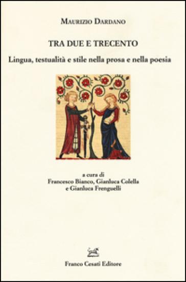 Tra Due e Trecento. Lingua, testualità e stile nella prosa e mella poesia - Maurizio Dardano |