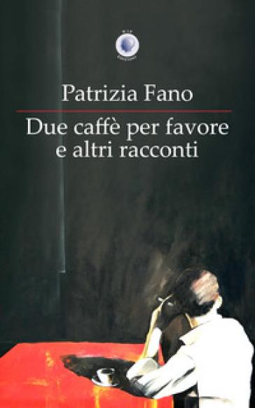 Due caffè per favore e altri racconti - Patrizia Fano | Kritjur.org