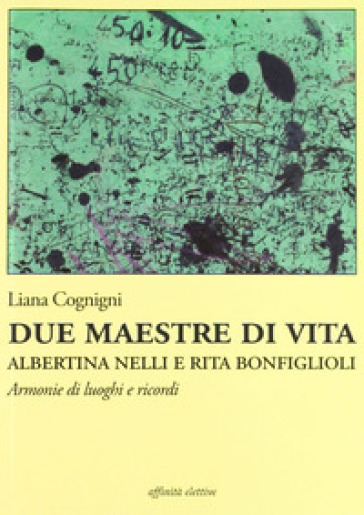 Due maestre di vita Albertina Nelli e Rita Bonfiglioli. Armonie di luoghi e ricordi - Liana Cognini | Rochesterscifianimecon.com