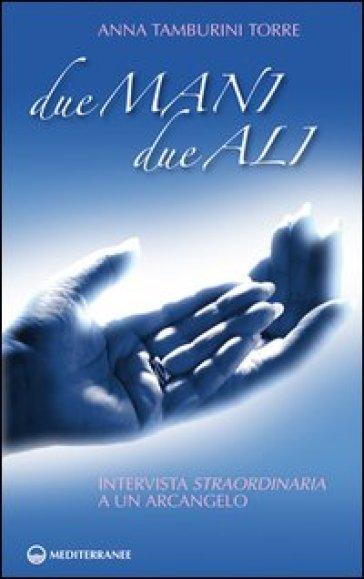 Due mani, due ali. Intervista straordinaria a un arcangelo - Anna Tamburini Torre pdf epub
