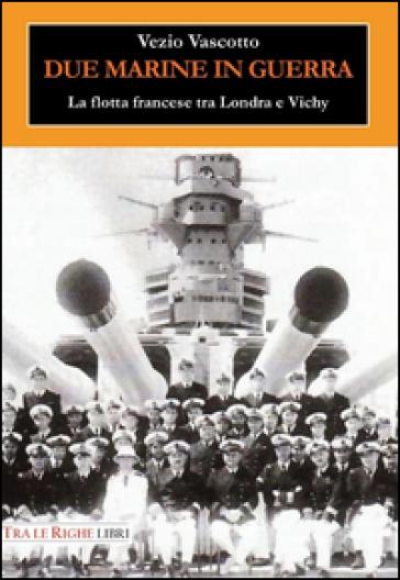 Due marine in guerra. Le forze navali francesi tra Londra e Vichy - Vezio Vascotto |