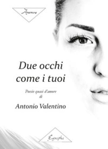 Due occhi come i tuoi. Poesie quasi d'amore - Antonio Valentino | Kritjur.org