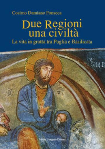 Due regioni una civiltà. La vita in grotta tra Puglia e Basilicata - Cosimo Damiano Fonseca |