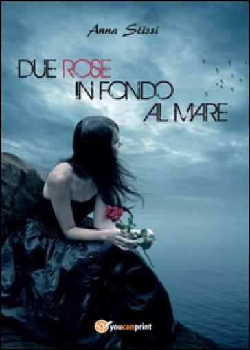 Due rose in fondo al mare - Anna Stissi |