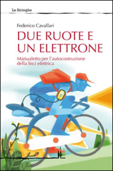 Due ruote e un elettrone. Manualetto per l'autocostruzione della bici elettrica - Federico Cavallari   Rochesterscifianimecon.com