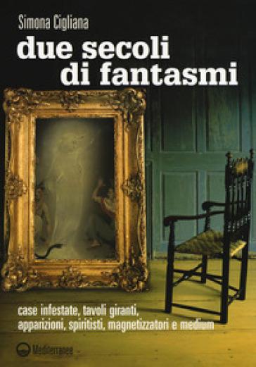 Due secoli di fantasmi. Case infestate, tavoli giranti, apparizioni, spiritisti, magnetizzatori e medium - Simona Cigliana |