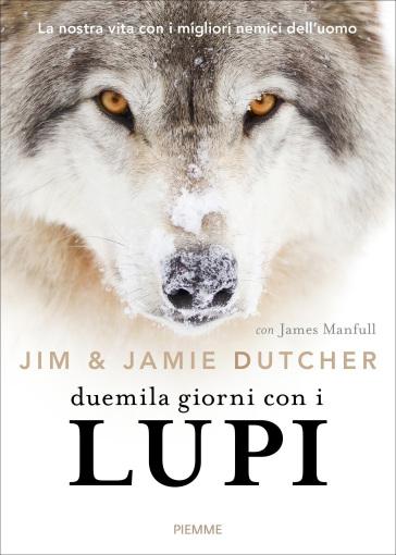 Duemila giorni con i lupi. La nostra vita con i migliori nemici dell'uomo - Jim Dutcher |