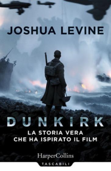 Dunkirk: la storia vera che ha ispirato il film - Joshua Levine | Jonathanterrington.com