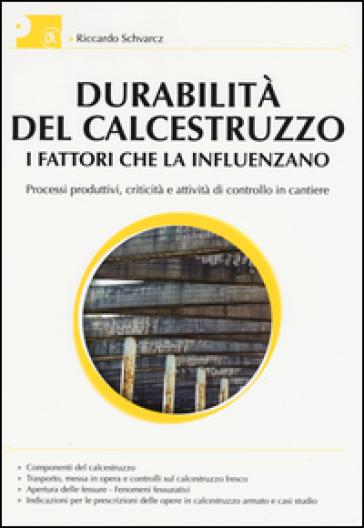 Durabilità del calcestruzzo. I fattori che la influenzano. Processi produttivi, criticità e attività di controllo del cantiere - Riccardo Schwarcz |