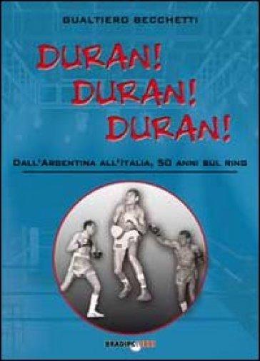 Duran! Duran! Duran! Dall'Argentina all'Italia, 50 anni sul ring - Gualtiero Becchetti |
