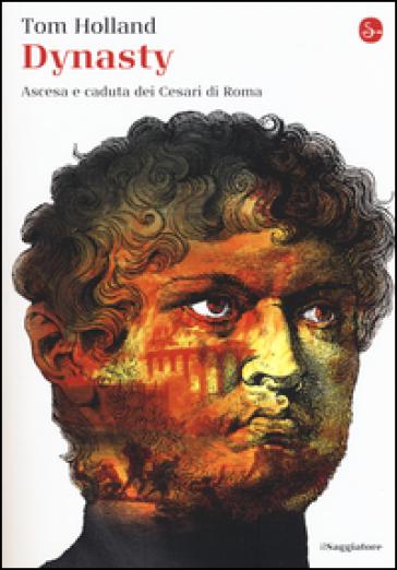 Dynasty. Ascesa e caduta dei Cesari di Roma - Tom Holland  