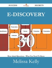 E-Discovery 30 Success Secrets - 30 Most Asked Questions On E-Discovery - What You Need To Know