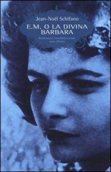 E. M. o la divina Barbara. Romanzo confidenziale non finito - Jean-Noel Schifano | Kritjur.org