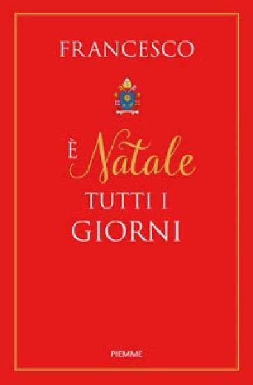 E Natale tutti i giorni - Papa Francesco (Jorge Mario Bergoglio) |