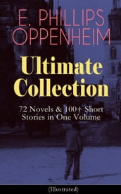 E. PHILLIPS OPPENHEIM Ultimate Collection: 72 Novels & 100+ Short Stories in One Volume