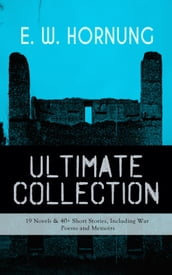 E. W. HORNUNG Ultimate Collection - 19 Novels & 40+ Short Stories, Including War Poems and Memoirs