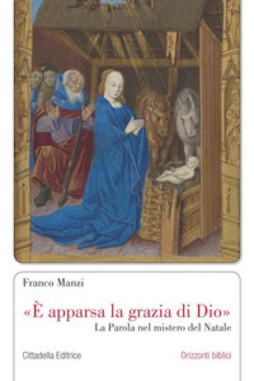 «E apparsa la grazia di Dio». La parola nel mistero del Natale - Franco Manzi |