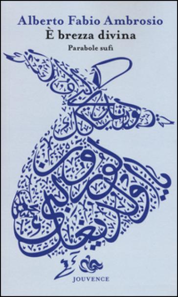 E brezza divina. Parabole sufi - Alberto F. Ambrosio |