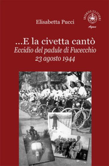 ...E la civetta cantò. Eccidio del padule di Fucecchio 23 agosto 1944 - Elisabetta Pucci | Kritjur.org