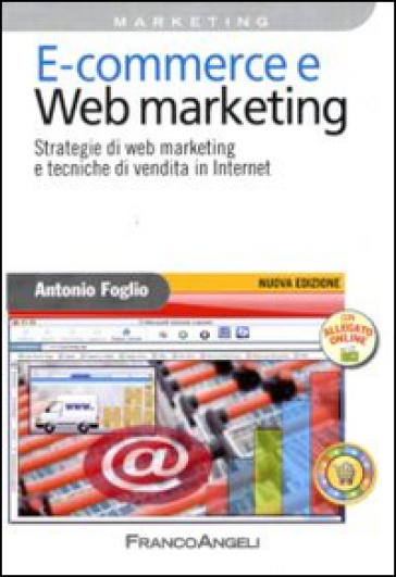 E-commerce e Web marketing. Strategie di Web marketing e tecniche di vendita in Internet - Antonio Foglio |
