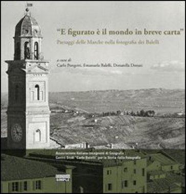 «E figurato è il mondo in breve carta». Paesaggi delle Marche nella fotografia dei Balelli - C. Pongetti |