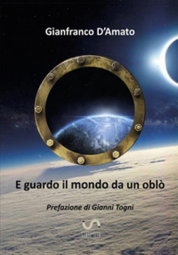 E guardo il mondo da un oblò - Gianfranco D'amato |