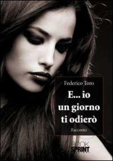 E... io un giorno ti odierò - Federico Toro  