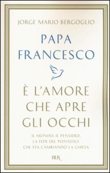 E' l'amore che apre gli occhi - Papa Francesco (Jorge Mario Bergoglio) |