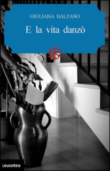 E la vita danzò - Giuliana Balzano |