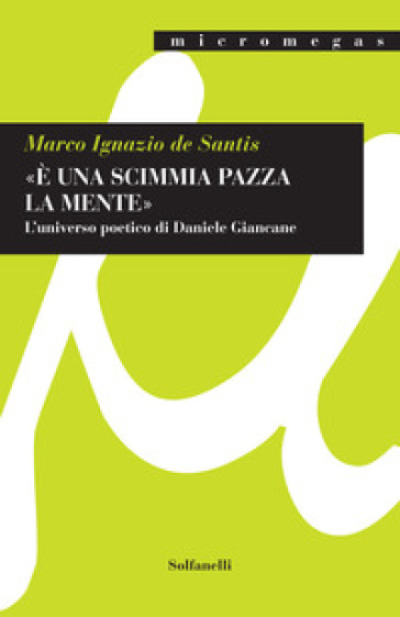 «E una scimmia pazza la mente». L'universo poetico di Daniele Giancane - Marco Ignazio De Santis |