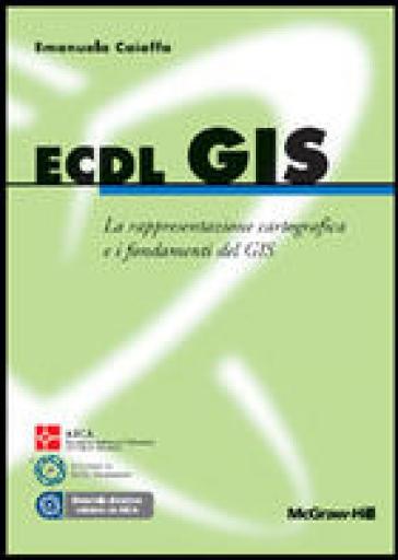 ECDL GIS. La rappresentazione cartografica e i fondamenti del GIS - Emanuela Caiaffa |