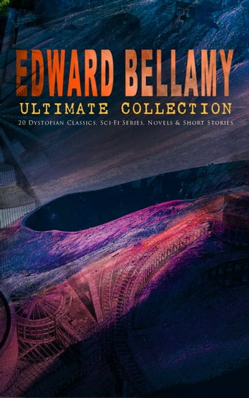 EDWARD BELLAMY Ultimate Collection: 20 Dystopian Classics, Sci-Fi Series, Novels & Short Stories