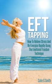 EFT Tapping: How To Relieve Stress And Re-Energise Rapidly Using The Emotional Freedom Technique