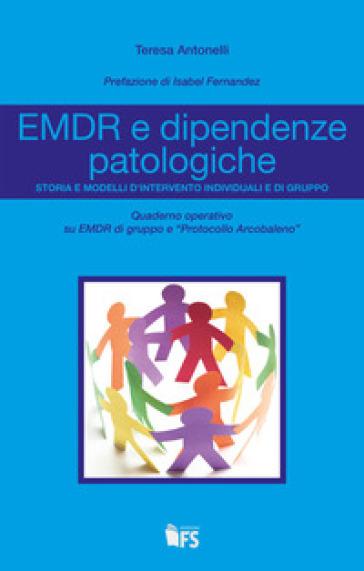 EMDR e dipendenze patologiche. Storia e modelli d'intervento individuali e di gruppo - Teresa Antonelli | Rochesterscifianimecon.com