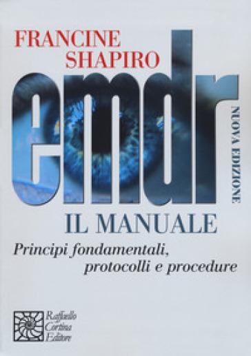 EMDR. Il manuale. Principi fondamentali, protocolli e procedure - Francine Shapiro |