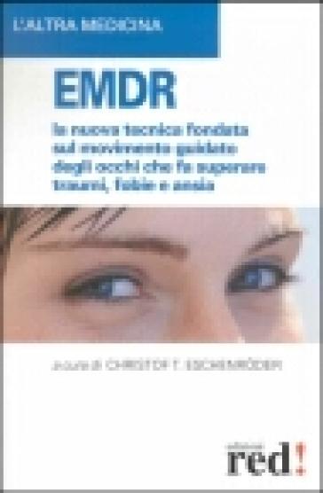 EMDR. La nuova tecnica sul movimento guidato degli occhi che fa superare traumi, fobie e ansia - Christof T. Eschenroder |